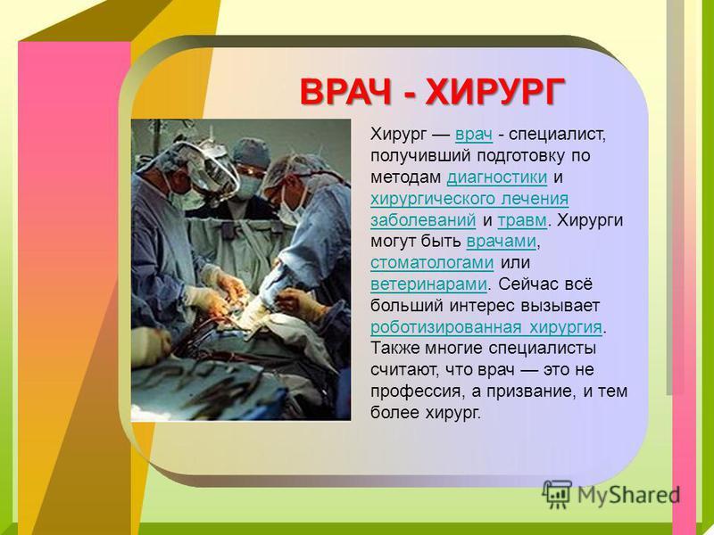 Хирург врач - специалист, получивший подготовку по методам диагностики и хирургического лечения заболеваний и травм. Хирурги могут быть врачами, стоматологами или ветеринарами. Сейчас всё больший интерес вызывает роботизированная хирургия. Также мног