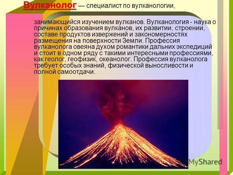 Вулканолог Вулканолог специалист по вулканологии, занимающийся изучением вулканов. Вулканология - наука о причинах образования вулканов, их развитии, строении, составе продуктов извержений и закономерностях размещения на поверхности Земли. Профессия