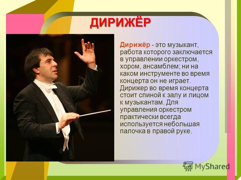 ДИРИЖЁР Дирижёр - это музыкант, работа которого заключается в управлении оркестром, хором, ансамблем; ни на каком инструменте во время концерта он не играет. Дирижер во время концерта стоит спиной к залу и лицом к музыкантам. Для управления оркестром