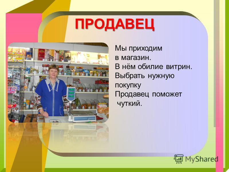 ПРОДАВЕЦ Мы приходим в магазин. В нём обилие витрин. Выбрать нужную покупку Продавец поможет чуткий.