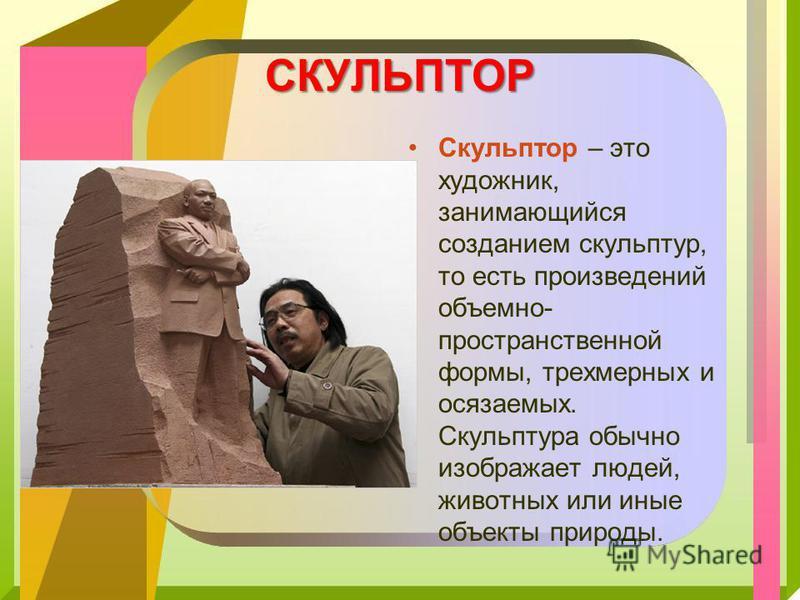 СКУЛЬПТОР Скульптор – это художник, занимающийся созданием скульптур, то есть произведений объемно- пространственной формы, трехмерных и осязаемых. Скульптура обычно изображает людей, животных или иные объекты природы.