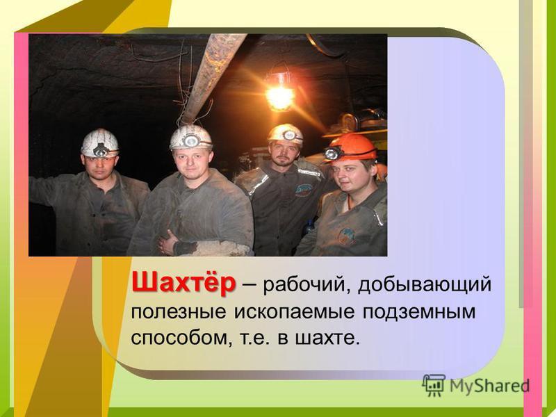 Шахтёр Шахтёр – рабочий, добывающий полезные ископаемые подземным способом, т.е. в шахте.