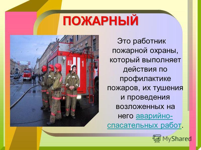 ПОЖАРНЫЙ Это работник пожарной охраны, который выполняет действия по профилактике пожаров, их тушения и проведения возложенных на него аварийно- спасательных работ.аварийно- спасательных работ