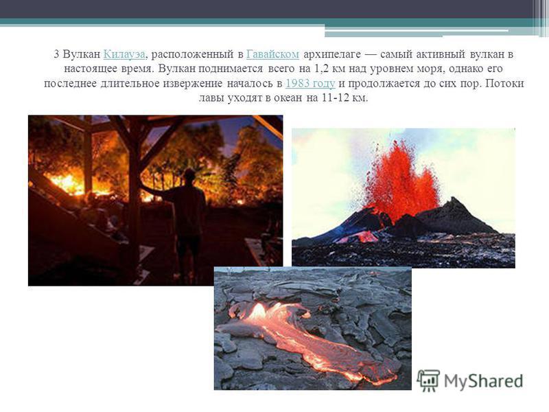 3 Вулкан Килауэа, расположенный в Гавайском архипелаге самый активный вулкан в настоящее время. Вулкан поднимается всего на 1,2 км над уровнем моря, однако его последнее длительное извержение началось в 1983 году и продолжается до сих пор. Потоки лав
