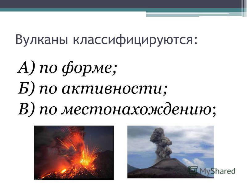 Вулканы классифицируются: А) по форме; Б) по активности; В) по местонахождению;