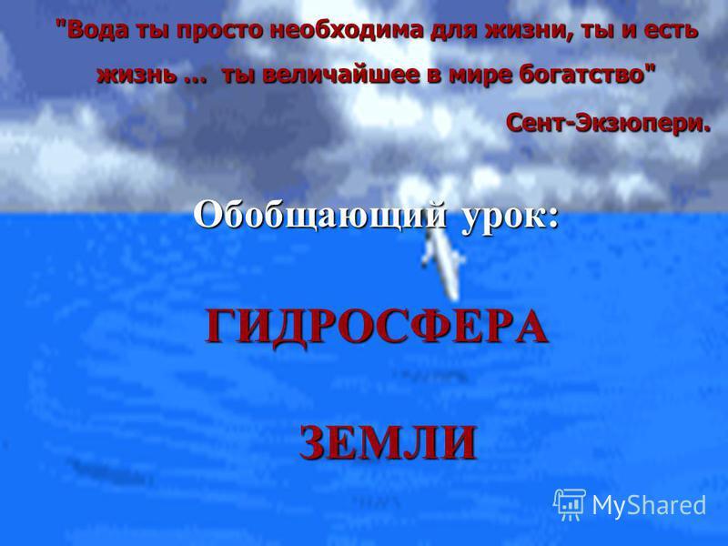 Вода ты просто необходима для жизни, ты и есть жизнь … ты величайшее в мире богатство Сент-Экзюпери. Обобщающий урок: ГИДРОСФЕРА ЗЕМЛИ