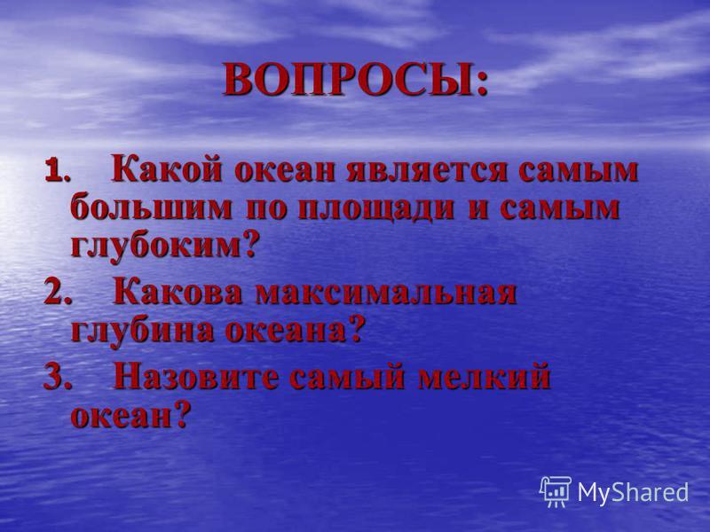 ВОПРОСЫ: 1. Какой океан является самым большим по площади и самым глубоким? 2. Какова максимальная глубина океана? 3. Назовите самый мелкий океан?