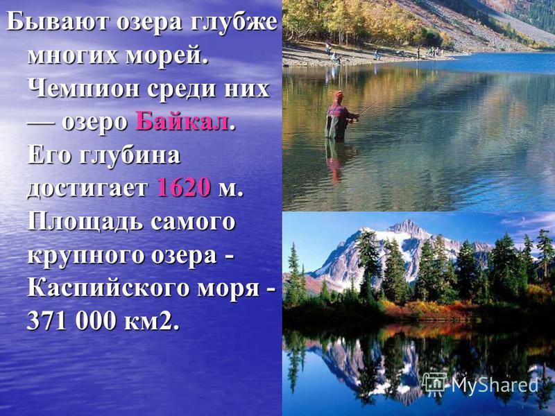 Бывают озера глубже многих морей. Чемпион среди них озеро Байкал. Его глубина достигает 1620 м. Площадь самого крупного озера - Каспийского моря - 371 000 км 2.