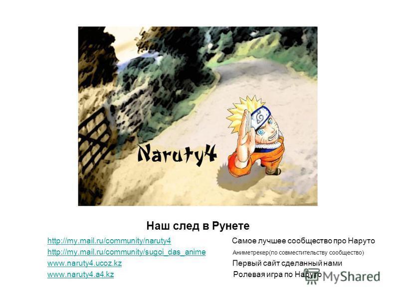 Наш след в Рунете http://my.mail.ru/community/naruty4http://my.mail.ru/community/naruty4 Самое лучшее сообщество про Наруто http://my.mail.ru/community/sugoi_das_animehttp://my.mail.ru/community/sugoi_das_anime Аниметрекер(по совместительству сообщес