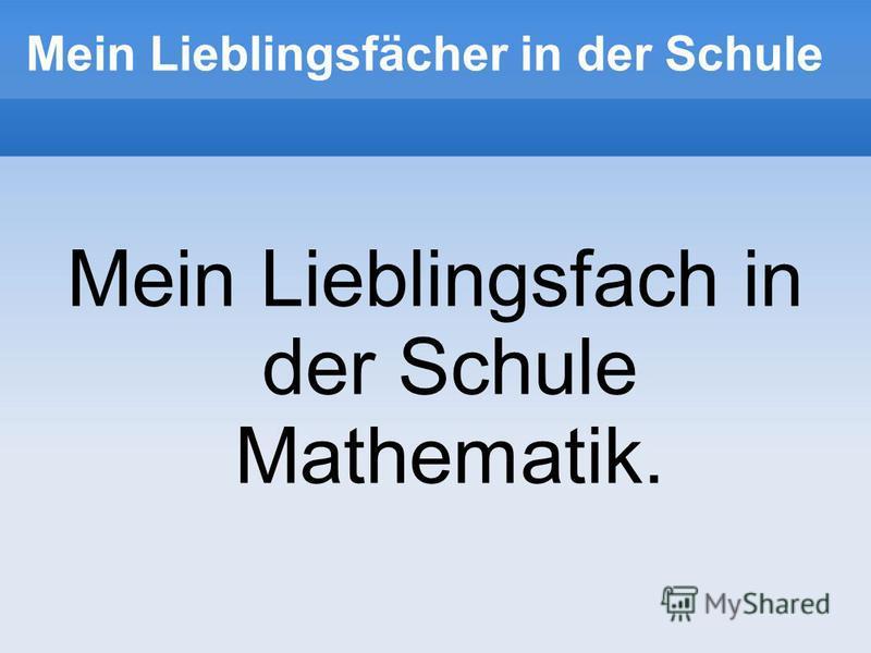 Mein Lieblingsfächer in der Schule Mein Lieblingsfach in der Schule Mathematik.