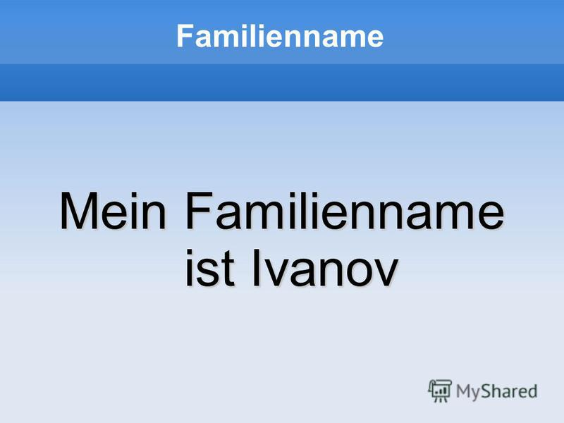 Familienname Mein Familienname ist Ivanov