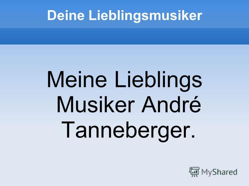 Deine Lieblingsmusiker Meine Lieblings Musiker André Tanneberger.