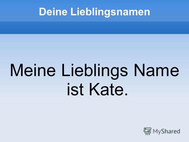 Deine Lieblingsnamen Meine Lieblings Name ist Kate.