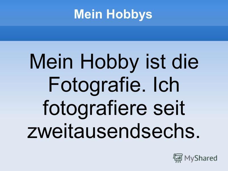 Mein Hobbys Mein Hobby ist die Fotografie. Ich fotografiere seit zweitausendsechs.