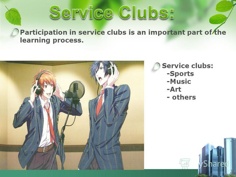 Participation in service clubs is an important part of the learning process. Service clubs: -Sports -Music -Art - others