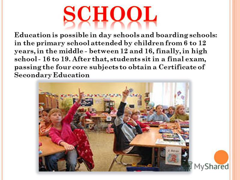 Education is possible in day schools and boarding schools: in the primary school attended by children from 6 to 12 years, in the middle - between 12 and 16, finally, in high school - 16 to 19. After that, students sit in a final exam, passing the fou