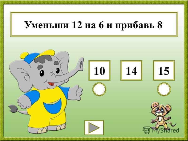 Уменьши 12 на 6 и прибавь 8 151014
