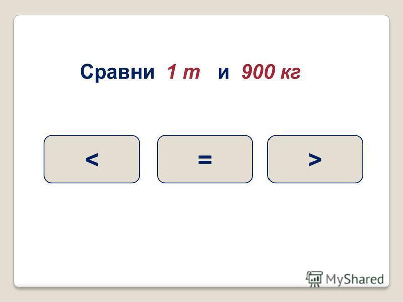 Сравни 1 т и 900 кг >=<