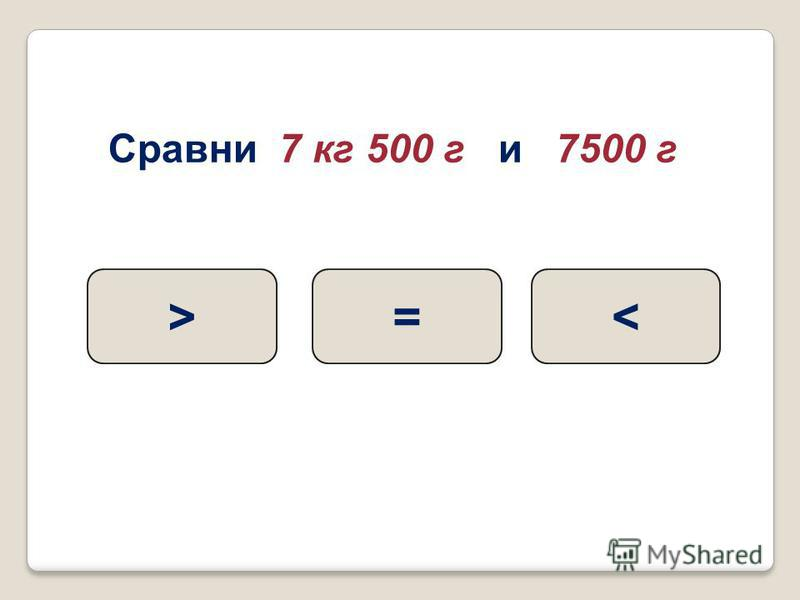 Сравни 7 кг 500 г и 7500 г =><