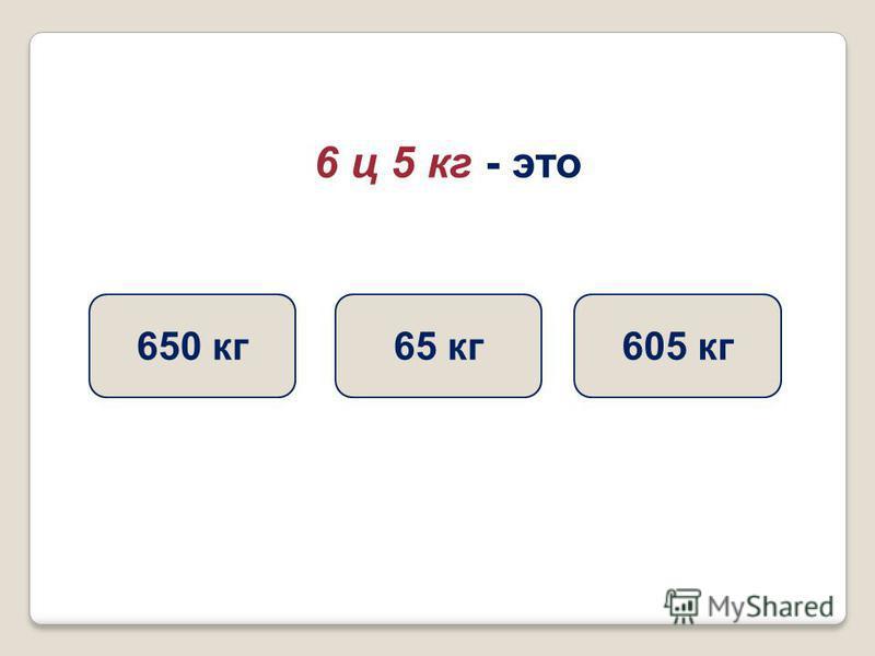 6 ц 5 кг - это 605 кг 65 кг 650 кг