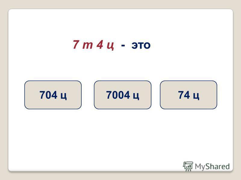 7 т 4 ц - это 74 ц 7004 ц 704 ц
