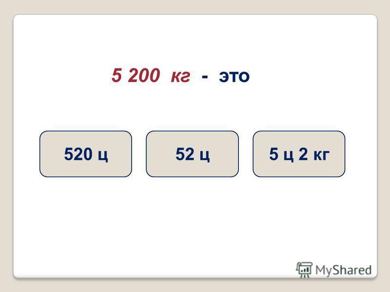 5 200 кг - это 52 ц 5 ц 2 кг 520 ц