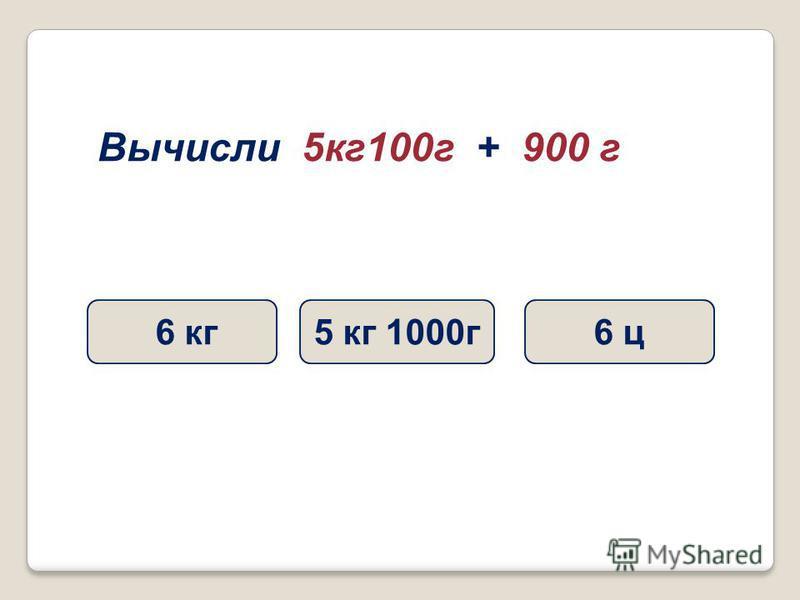 Вычисли 5 кг 100 г + 900 г 6 кг 6 ц 5 кг 1000 г