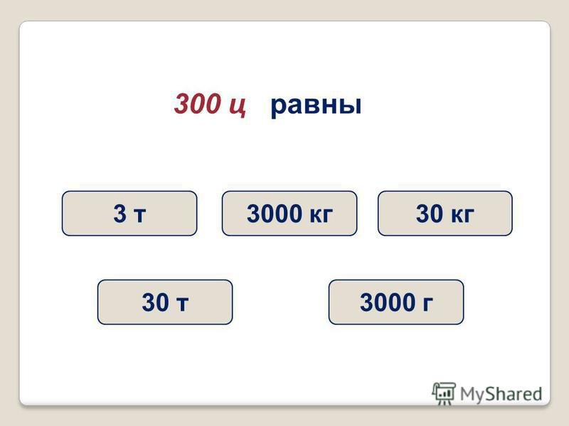 300 ц равны 30 т 3 т 3000 кг 3000 г 30 кг
