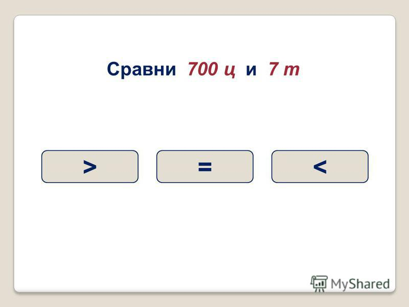 Сравни 700 ц и 7 т >=<