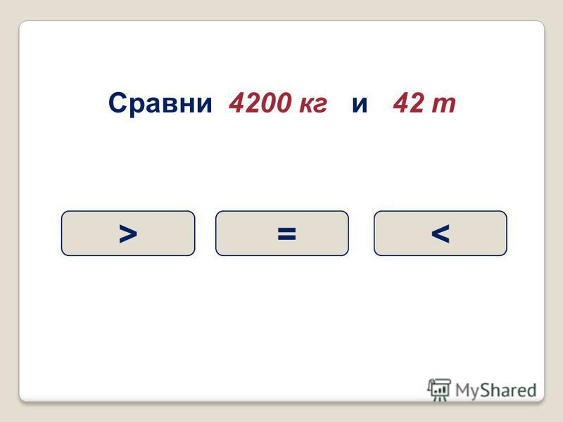 Сравни 4200 кг и 42 т < =>