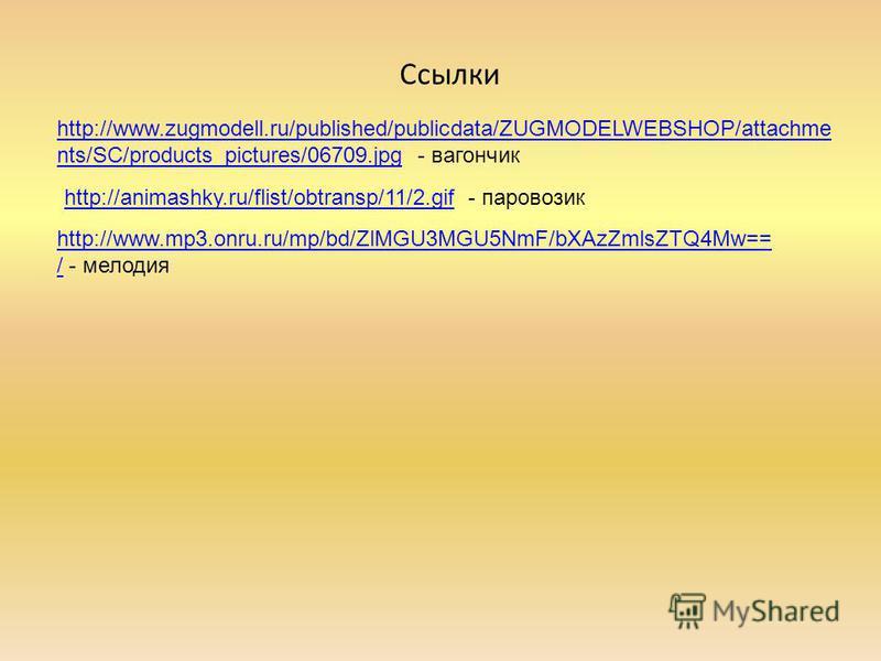Ссылки http://animashky.ru/flist/obtransp/11/2.gifhttp://animashky.ru/flist/obtransp/11/2. gif - паровозик http://www.mp3.onru.ru/mp/bd/ZlMGU3MGU5NmF/bXAzZmlsZTQ4Mw== /http://www.mp3.onru.ru/mp/bd/ZlMGU3MGU5NmF/bXAzZmlsZTQ4Mw== / - мелодия http://www