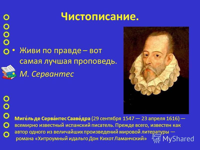 Чистописание. Живи по правде – вот самая лучшая проповедь. М. Серваутес Миге́ль де Серва́утес Сааве́дра (29 сентября 1547 23 апреля 1616) всемирно известный испанский писатель. Прежде всего, известен как автор одного из величайших произведений мирово