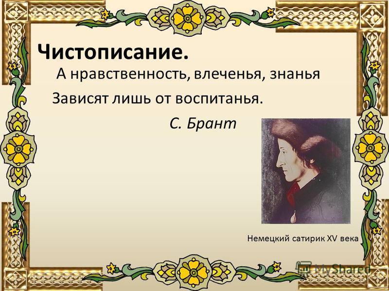 Чистописание. А нравственность, влеченья, знанья Зависят лишь от воспитанья. С. Брант Немецкий сатирик XV века