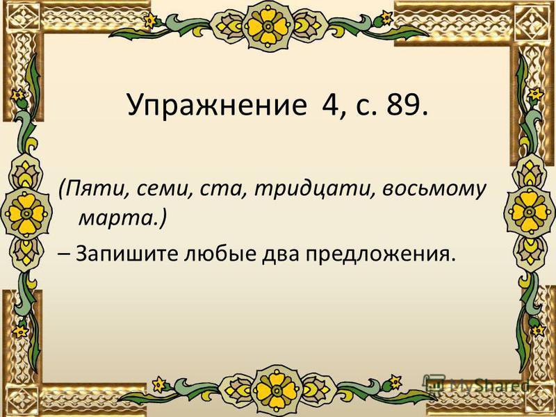 Упражнение 4, с. 89. (Пяти, семи, ста, тридцати, восьмому марта.) – Запишите любые два предложения.