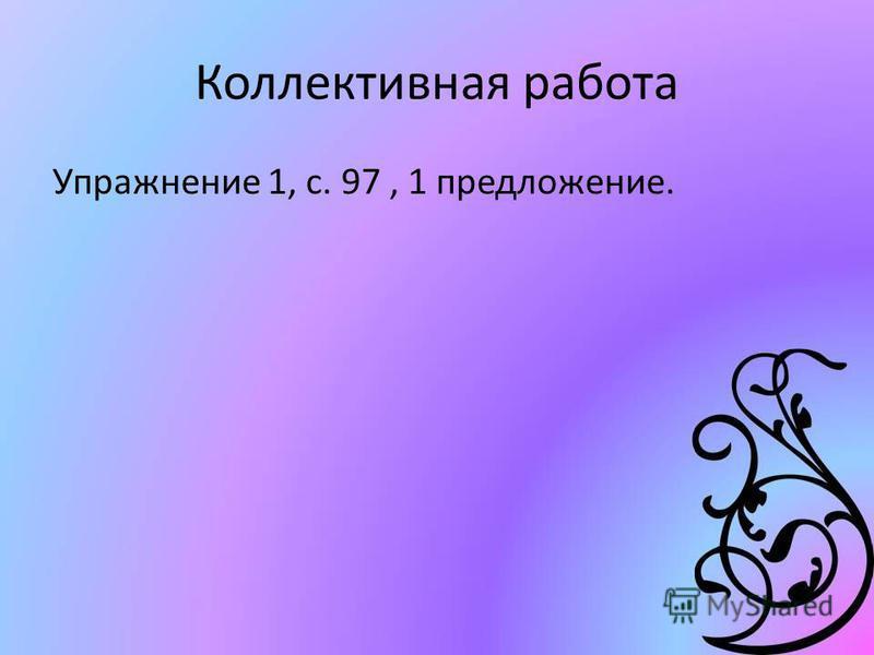 Коллективная работа Упражнение 1, с. 97, 1 предложение.
