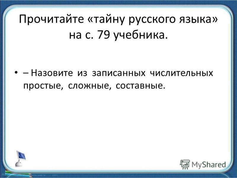 Прочитайте «тайну русского языка» на с. 79 учебника. – Назовите из записанных числительных простые, сложные, составные.