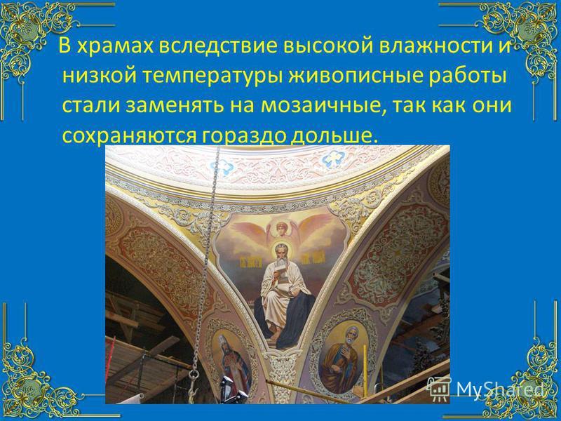 В храмах вследствие высокой влажности и низкой температуры живописные работы стали заменять на мозаичные, так как они сохраняются гораздо дольше.
