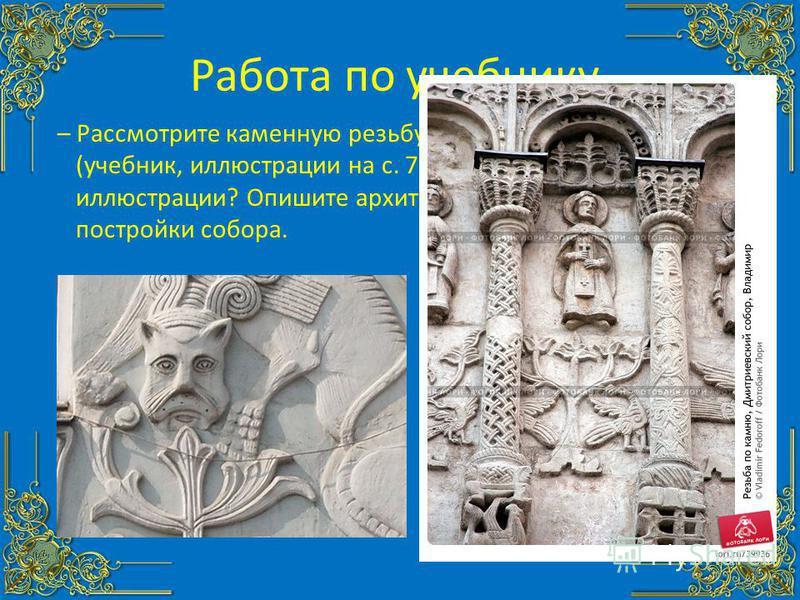 Работа по учебнику. – Рассмотрите каменную резьбу собора во Владимире (учебник, иллюстрации на с. 77). Что изображено на иллюстрации? Опишите архитектурные особенности постройки собора.