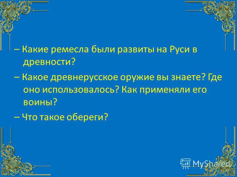 – Какие ремесла были развиты на Руси в древности? – Какое древнерусское оружие вы знаете? Где оно использовалось? Как применяли его воины? – Что такое обереги?