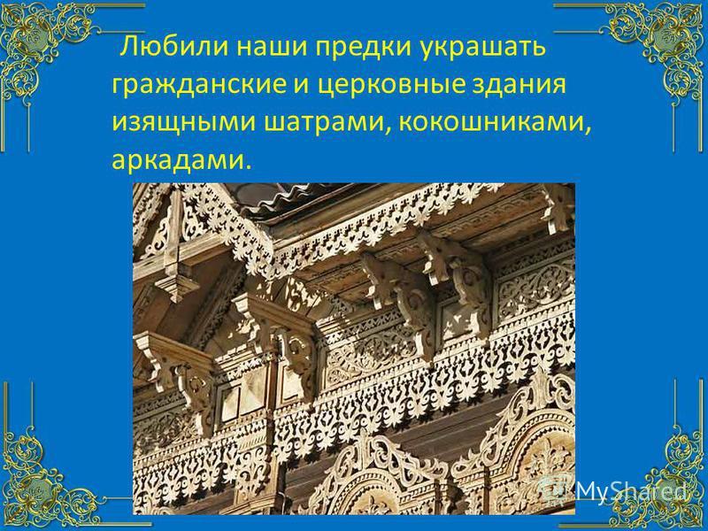 Любили наши предки украшать гражданские и церковные здания изящными шатрами, кокошниками, аркадами.