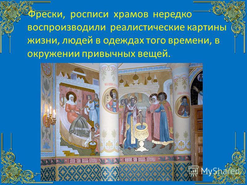 Фрески, росписи храмов нередко воспроизводили реалистические картины жизни, людей в одеждах того времени, в окружении привычных вещей.
