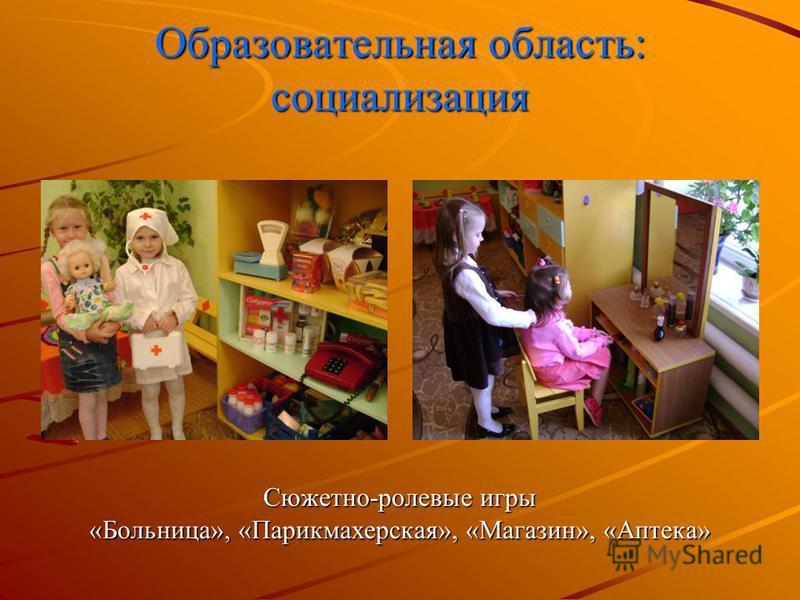 Образовательная область: социализация Сюжетно-ролевые игры «Больница», «Парикмахерская», «Магазин», «Аптека»