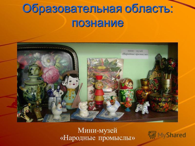 Образовательная область: познание Мини-музей «Народные промыслы»