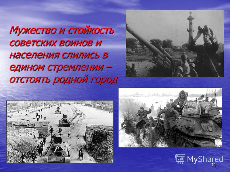 11 Мужество и стойкость советских воинов и населения слились в едином стремлении – отстоять родной город