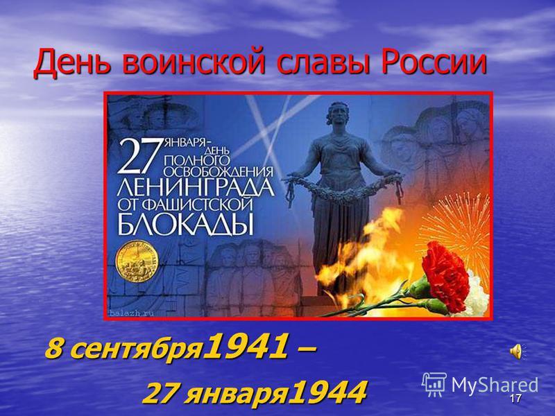 17 День воинской славы России 8 сентября 1941 – 27 января 1944 27 января 1944