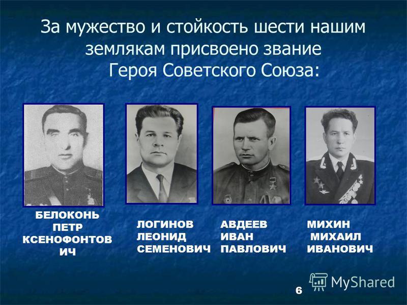 6 За мужество и стойкость шести нашим землякам присвоено звание Героя Советского Союза: ЛОГИНОВ ЛЕОНИД СЕМЕНОВИЧ БЕЛОКОНЬ ПЕТР КСЕНОФОНТОВ ИЧ АВДЕЕВ ИВАН ПАВЛОВИЧ МИХИН МИХАИЛ ИВАНОВИЧ