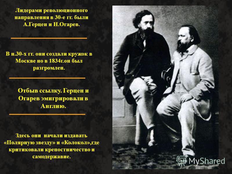 Лидерами революционного направления в 30-е гг. были А.Герцен и Н.Огарев. В н.30-х гг. они создали кружок в Москве но в 1834 г.он был разгромлен. Отбыв ссылку. Герцен и Огарев эмигрировали в Англию. Здесь они начали издавать «Полярную звезду» и «Колок