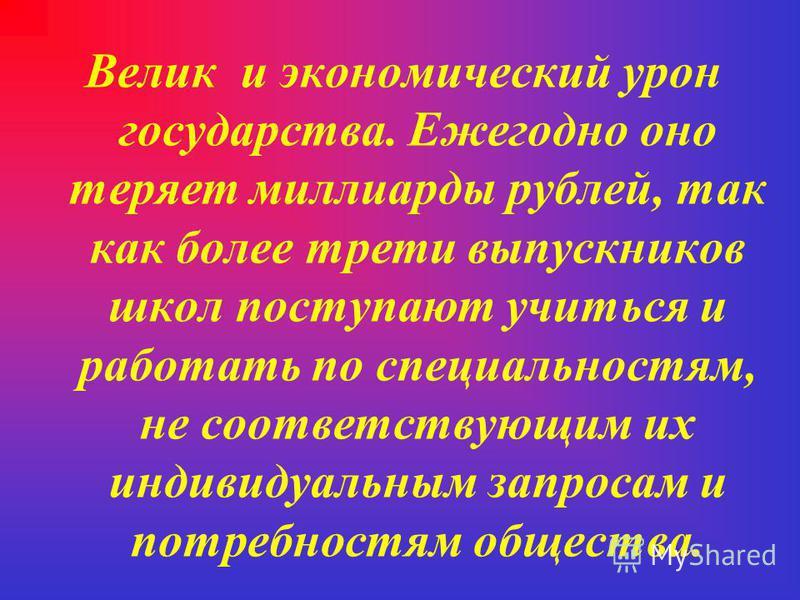 Велик и экономический урон государства. Ежегодно оно теряет миллиарды рублей, так как более трети выпускников школ поступают учиться и работать по специальностям, не соответствующим их индивидуальным запросам и потребностям общества.