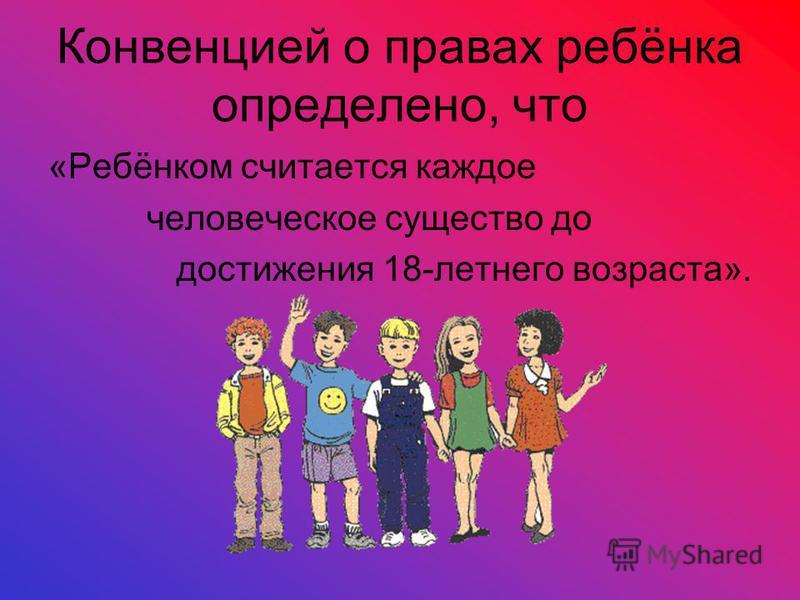 Конвенцией о правах ребёнка определено, что «Ребёнком считается каждое человеческое существо до достижения 18-летнего возраста».
