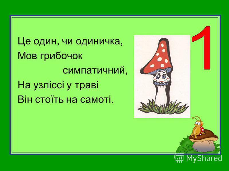 Це один, чи одиничка, Мов грибочок симпатичний, На узліссі у траві Він стоїть на самоті.